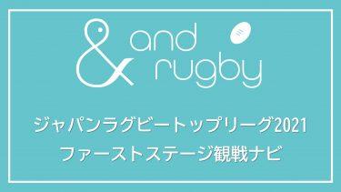 ジャパンラグビートップリーグ2021 ファーストステージ観戦ナビ